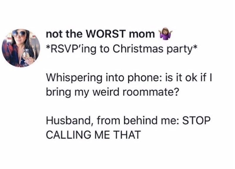 Text - not the WORST mom *RSVP'ing to Christmas party* Whispering into phone: is it ok if I bring my weird roommate? Husband, from behind me: STOP CALLING ME THAT