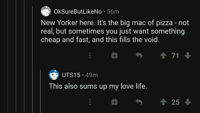 Text - OkSureButLikeNo · 56m New Yorker here. It's the big mac of pizza - not real, but sometimes you just want something cheap and fast, and this fills the void. + 71 + UTS15 49m This also sums up my love life. 个25
