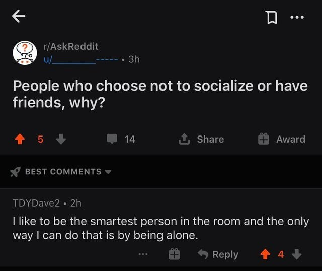 Text - r/AskReddit u/- • 3h People who choose not to socialize or have friends, why? 14 1 Share Award BEST COMMENTS TDYDave2 · 2h I like to be the smartest person in the room and the only way I can do that is by being alone. Reply