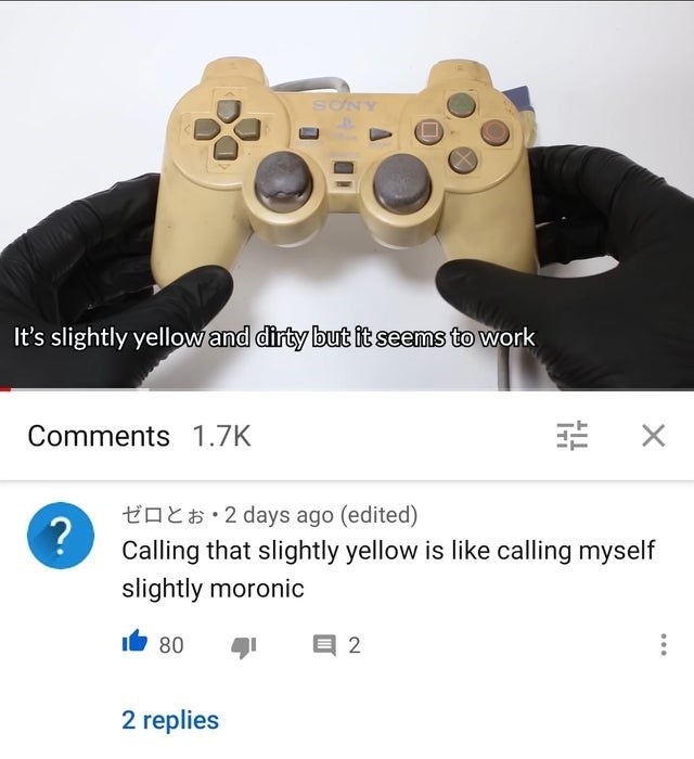 Game controller - SƠNY It's slightly yellow and dirty but it seems to work Comments 1.7K 幸 X toE$• 2 days ago (edited) Calling that slightly yellow is like calling myself slightly moronic Ib 80 目2 2 replies