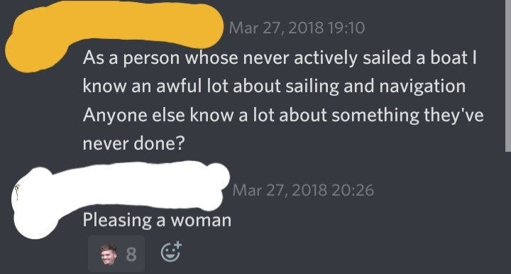 Text - Mar 27, 2018 19:10 As a person whose never actively sailed a boat know an awful lot about sailing and navigation Anyone else know a lot about something they've never done? Mar 27, 2018 20:26 Pleasing a woman 8