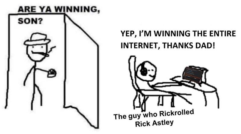 Cartoon - ARE YA WINNING, SON? YEP, I'M WINNING THE ENTIRE INTERNET, THANKS DAD! The guy who Rickrolled Rick Astley