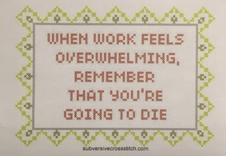 Text - WHEN WORK FEELS OVERWHELMING, REMEMBER THAT YOU'RE GOING TO DIE subversivecrossstitch.com