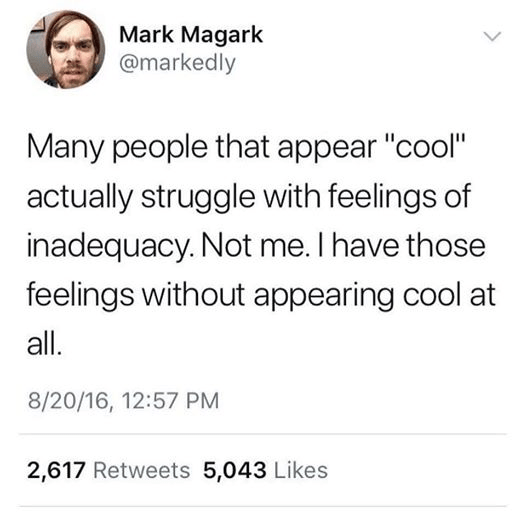 """Text - Mark Magark @markedly Many people that appear """"cool"""" actually struggle with feelings of inadequacy. Not me. I have those feelings without appearing cool at all. 8/20/16, 12:57 PM 2,617 Retweets 5,043 Likes"""