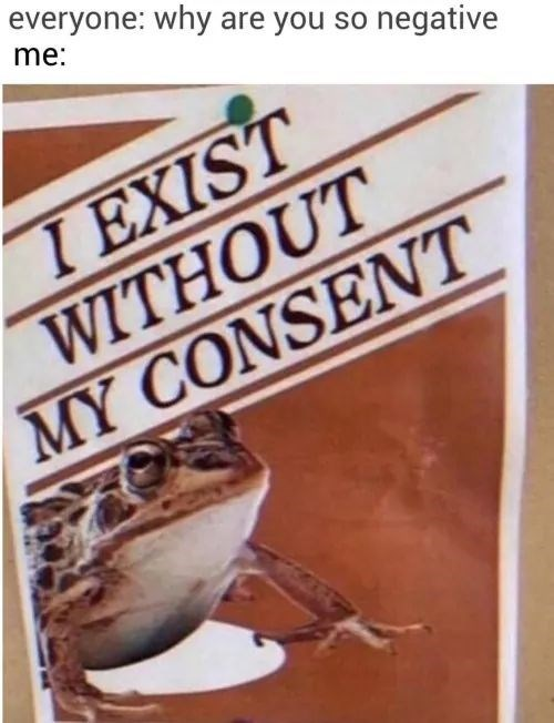 Text - everyone: why are you so negative me: I EXIST WITHOUT MY CONSENT