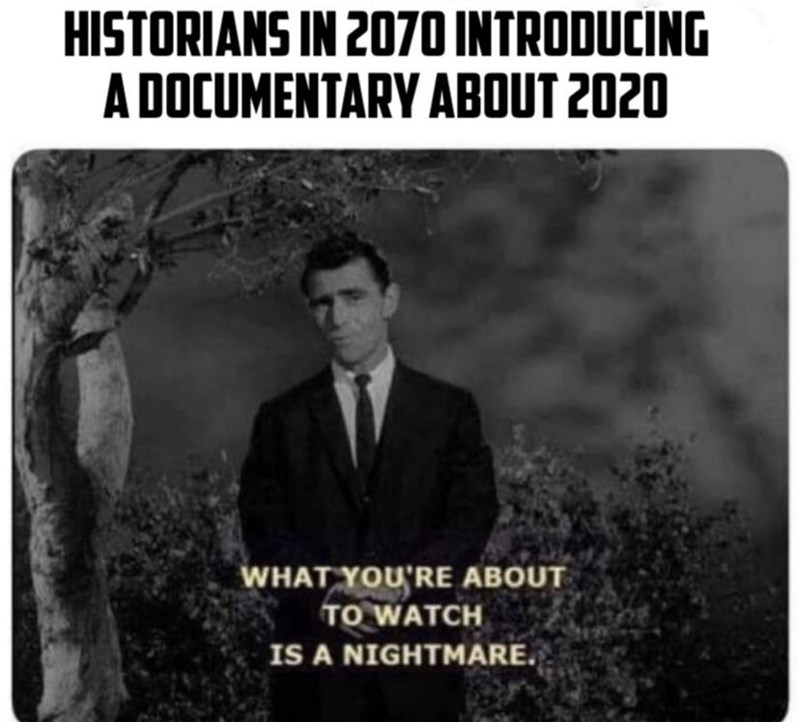 "Funny meme that reads, ""Historians in 2070 introducing a documentary about 2020"" above a still of a guy on TV saying, ""What you're about to watch is a nightmare"""