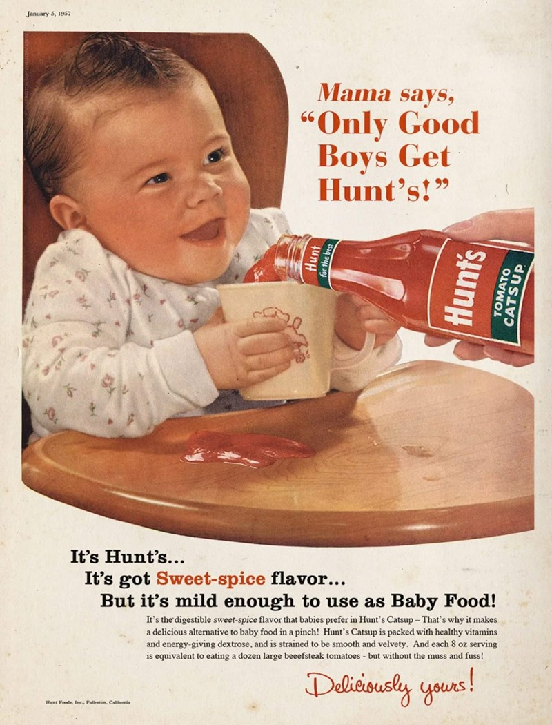 """Child - January 5, 1957 Mama says, """"Only Good Boys Get Hunt's!"""" 66 It's Hunt's... It's got Sweet-spice flavor... But it's mild enough to use as Baby Food! It's the digestible sweet-spice flavor that babies prefer in Hunt's Catsup - That's why it makes a delicious alternative to baby food in a pinch! Hunt's Catsup is packed with healthy vitamins and energy-giving dextrose, and is strained to be smooth and velvety. And each 8 oz serving is equivalent to eating a dozen large beeefsteak tomatoes - b"""