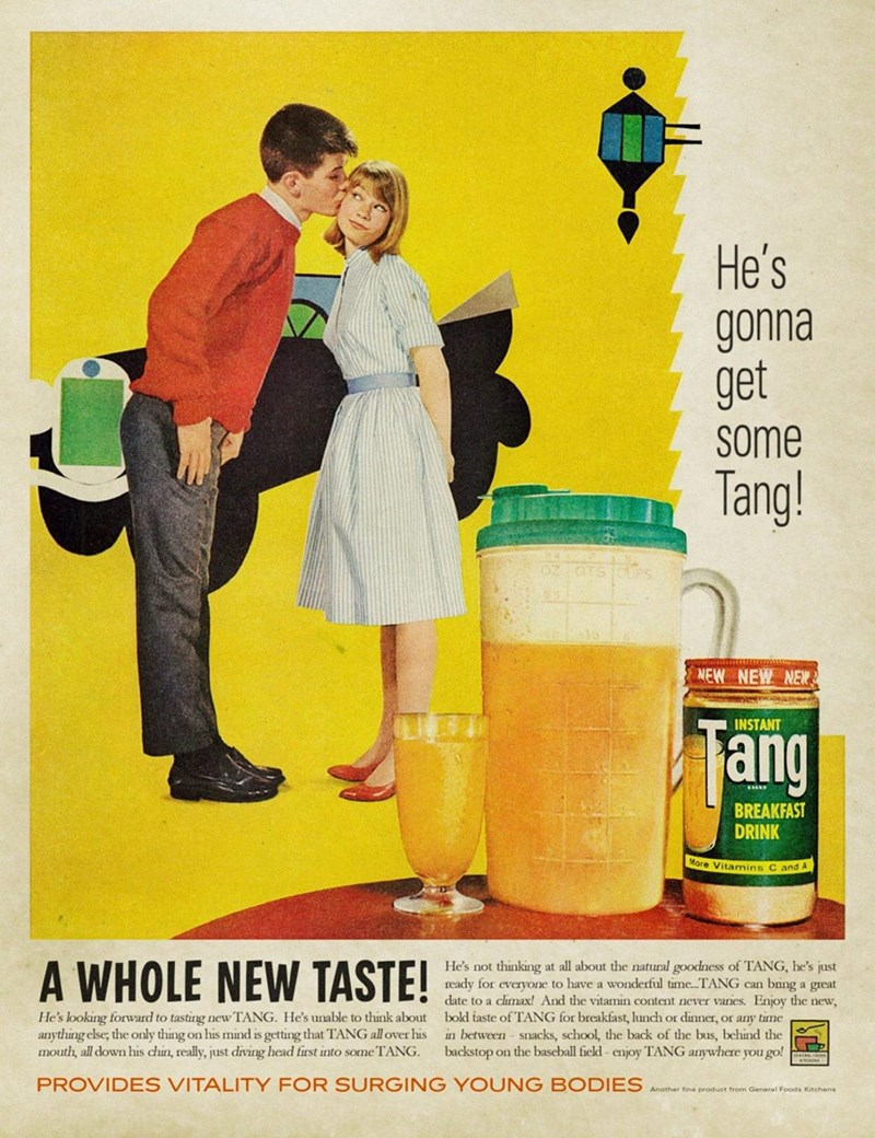 Vintage advertisement - He's gonna get some Tang! NEW NEW NEW, INSTANT ang BREAKFAST DRINK More Vitamins C and A A WHOLE NEW TASTE! He's not thinking at all about the natural goodness of TANG, he's just ready for everyone to have a wonderful time.TANG can bring a great date to a climax! And the vitamin content never vanes. Enjoy the new, He's looking forward to tasting new TANG. He's unable to think about bold taste of TANG for breakfast, lunch or dinner, or any time anything else; the only thin