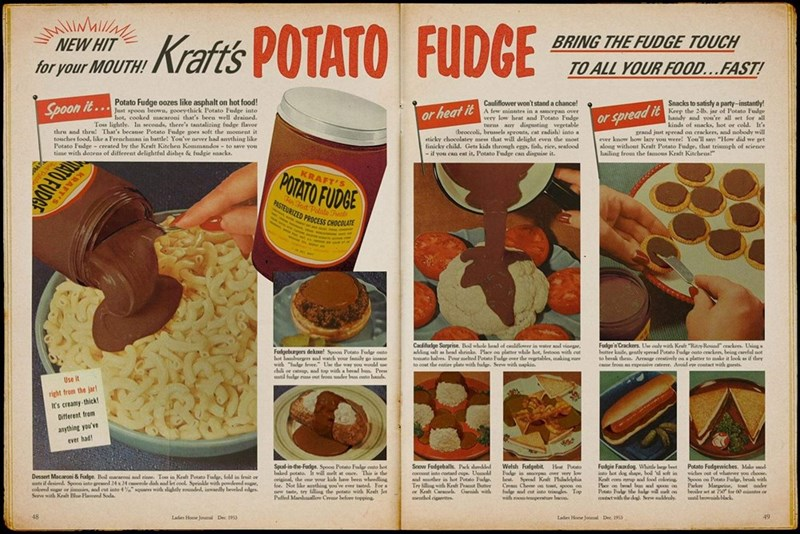 """Food - w om POTATO FUDCE Kraft's BRING THE FUDGE TOUCH TO ALL YOUR FOOD...FAST! NEW HIT for your your MOUTH!L Snacks to satisty a party-instantly! Keep the 2lb. jar of Potato Fudge handy and you're all set for all kinds of snacko, hot or cold. lt's grand just spread on crackers, and nobody will ever know how lazy vou were! You'll say """"How did we get along without Kraft Potato Fudge, that triumph of science Cauliflower won't stand a chance! Spoon it... Potato Fudge oozes like asphalt on hot food!"""