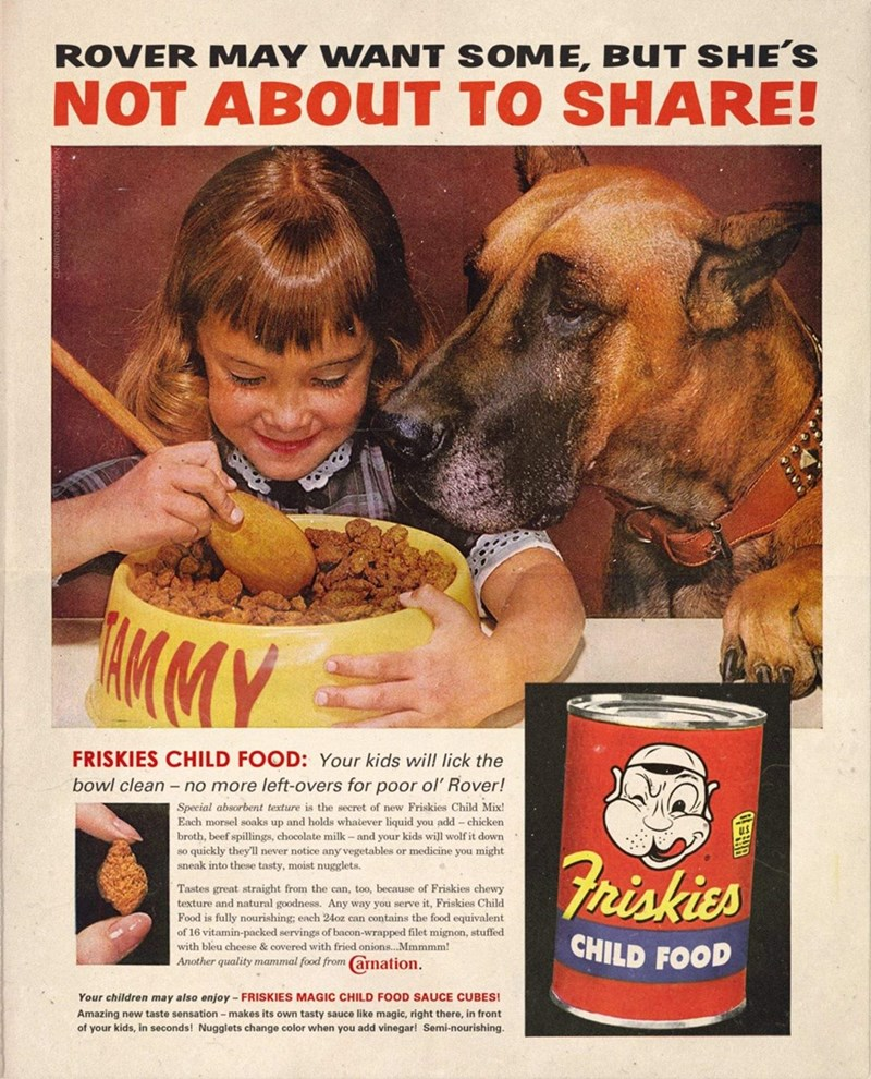 Vintage advertisement - ROVER MAY WANT SOME, BUT SHE'S NOT ABOUT TO SHARE! MMY FRISKIES CHILD FOOD: Your kids will lick the bowl clean - no more left-overs for poor ol' Rover! Special absorbent texture is the secret of new Friskies Child Mix! Each morsel soaks up and holds whatever liquid you add – chicken broth, beef spillings, chocolate milk - and your kids will wolf it down so quickly they'll never notice any vegetables or medicine you might sneak into these tasty, moist nugglets. Friskies Ta