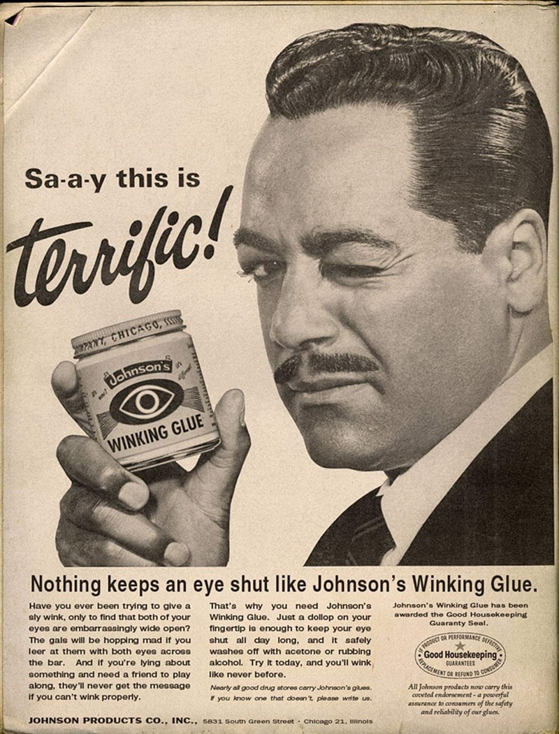 Vintage advertisement - Sa-a-y this is terrifc! 27ANT, CHICAGO, S Bahnson's WINKING GLUE Nothing keeps an eye shut like Johnson's Winking Glue. That's why you need Johnson's Have you ever been trying to give a sly wink, only to find that both of your eyes are embarrassingly wide open? The gals will be hopping mad if you Johnson's Winking Glue has been awarded the Good Housekeeping Guaranty Seal. Winking Glue. Just a dollop on your fingertip is enough to keep your eye shut all day long, and it sa
