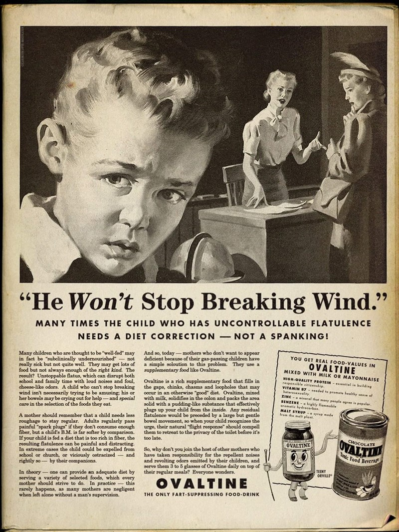 """Vintage advertisement - 99 """"He Won't Stop Breaking Wind."""" MANY TIMES THE CHILD WHO HAS UNCONTROLLABLE FLATULENCE NEEDS A DIET CORRECTION-NOT A SPANKING! And so, today - mothers who don't want to appear deficient because of their gas-passing children have a simple soloution to this problem. They use a supplementary food like Ovaltine. Many children who are thought to be """"well-fed"""" may in fact be """"subclinically undernourished"""" - not really sick but not quite well. They may get lots of food but not"""