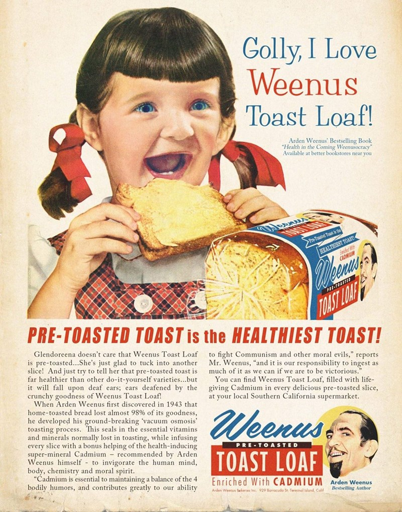 """Junk food - Golly, I Love Weenus Toast Loaf! Arden Weenus' Bestselling Book """"Health in the Coming Weenusocracy"""" Available at better bookstores near you HEALTHIEST TOAST! frited >Pre-Toasted Toast is the CADMIUM PI-TOASTID PRE-TOASTED TOAST is the HEALTHIEST TOAST! TOAST LOAE Glendoreena doesn't care that Weenus Toast Loaf to fight Communism and other moral evils,"""" reports Mr. Weenus, """"and it is our responsibility to ingest as much of it as we can if we are to be victorious."""" is pre-toasted...She"""