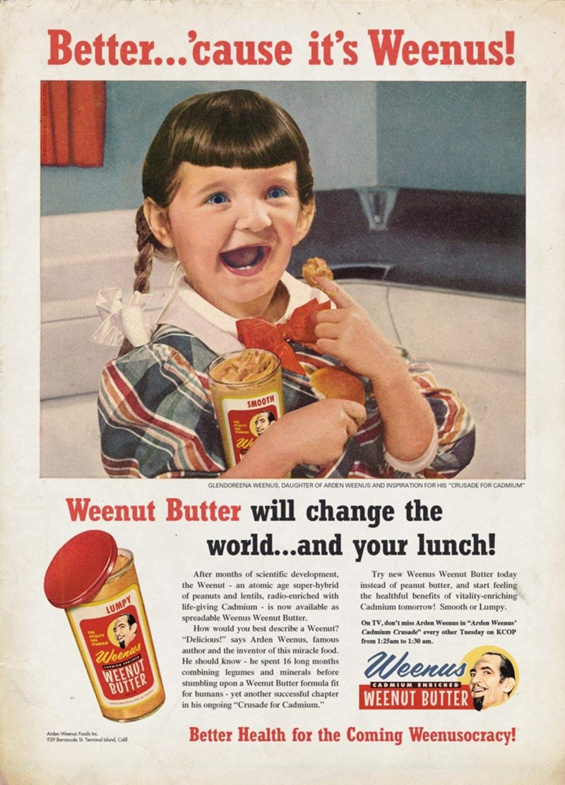 """Vintage advertisement - Better...cause it's Weenus! SMOOTH GLENDOREENA WEENUS, DAUGHTER OF ARDEN WEENUS AND INSPIRATION FOR HIS """"CRUSADE FOR CADMIUM"""" Weenut Butter will change the world...and your lunch! After months of scientific development, the Weenut - an atomic age super-hybrid of peanuts and lentils, radio-enriched with life-giving Cadmium - is now available as spreadable Weenus Weenut Butter. How would you best describe a Weenut? """"Delicious!"""" says Arden Weenus, famous Try new Weenus Weenu"""