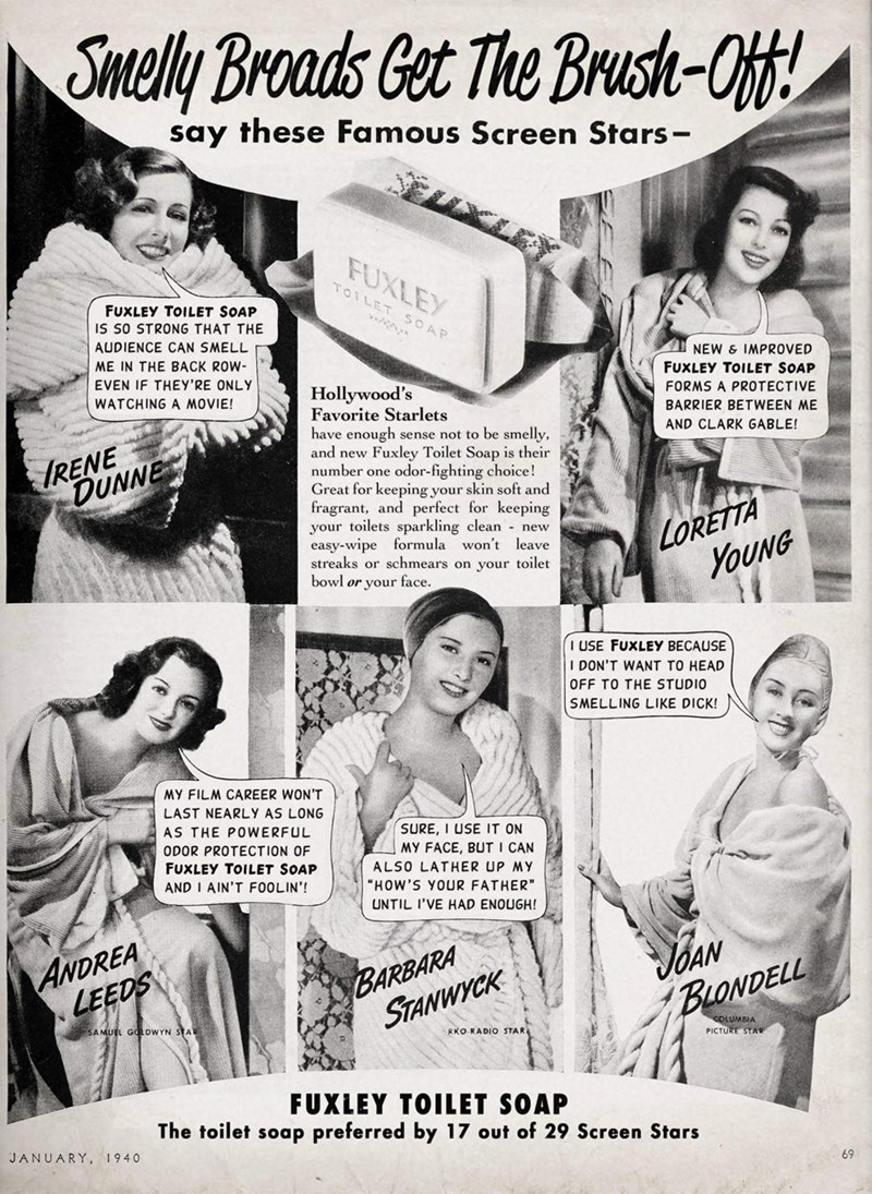 Text - Smelly Broads Get The Brusth-Off! say these Famous Screen Stars- FUXLEY TOILET SOAP FUXLEY TOILET SOAP IS SO STRONG THAT THE AUDIENCE CAN SMELL ME IN THE BACK ROW- NEW & IMPROVED EVEN IF THEY'RE ONLY FUXLEY TOILET SOAP Hollywood's Favorite Starlets have enough sense not to be smelly, and new Fuxley Toilet Soap is their number one odor-fighting choice! Great for keeping your skin soft and fragrant, and perfect for keeping your toilets sparkling clean new easy-wipe formula won't leave strea