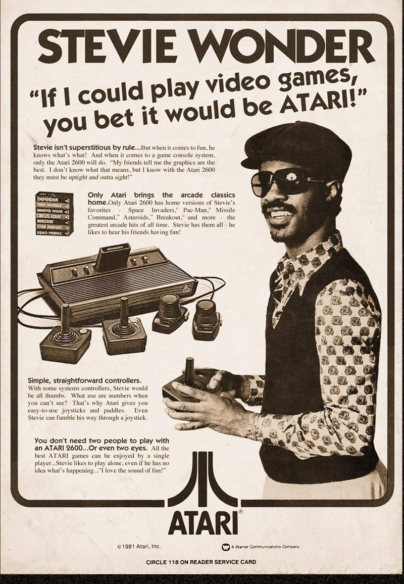 """Vintage advertisement - STEVIE WONDER """"If I could play video games, you bet it would be ATARI!"""" Stevie isn't superstitious by rule...But when it comes to fun, he knows what's what! And when it comes to a game console system, only the Atari 2600 will do. """"My friends tell me the graphics are the best. I don't know what that means, but I know with the Atari 2600 they must be uptight and outta sight!"""" Only Atari brings the home.Only Atari 2600 has home versions of Stevie's favorites Command,"""" Astero"""