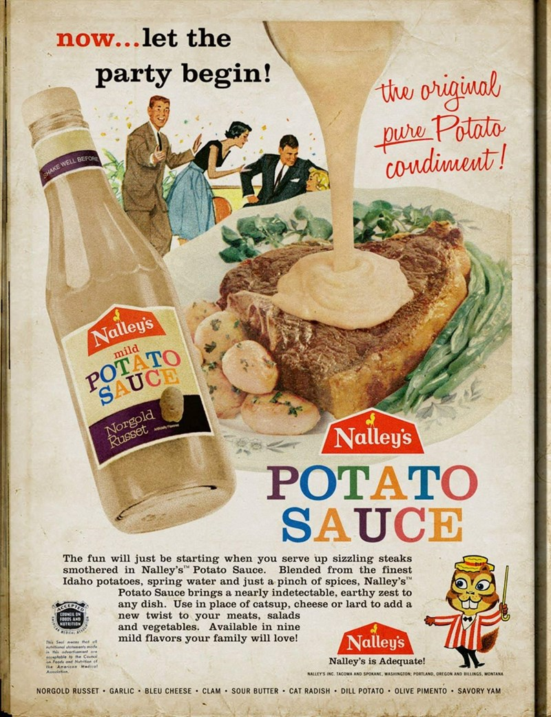 """Vintage advertisement - now...let the party begin! the original pure Potato condiment! JAKE WELL BEFOR Nalley's POTATO SAUCE mild Norgold Russet Nalley's POTATO SAUCE The fun will just be starting when you serve up sizzling steaks smothered in Nalley's"""" Potato Sauce. Idaho potatoes, spring water and just a pinch of spices, Nalley's"""" Blended from the finest Potato Sauce brings a nearly indetectable, earthy zest to any dish. Use in place of catsup, cheese or lard to add a new twist to your meats,"""