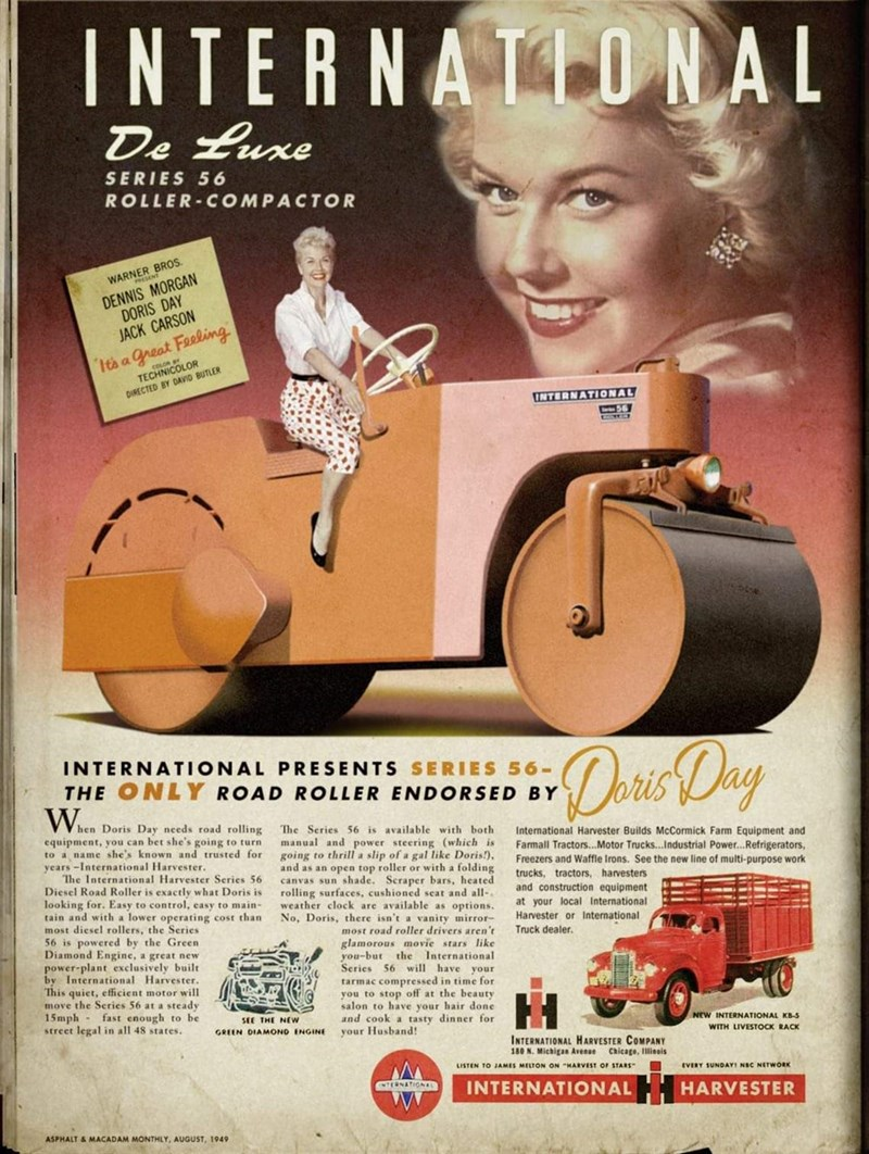 Vintage advertisement - INTERNATIONAL De Luxe SERIES 56 ROLLER-COMPACTOR WARNER BROS. DENNIS MORGAN DORIS DAY JACK CARSON Ita a great Feeling TECUNICOLOR DIRECTED BY DAVID BUTLER INTERNATIONAL 56 Dorio Day INTERNATIONAL PRESENTS SERIES 56- THE ONLY ROAD ROLLER ENDORSED BY When Doris Day needs road rolling equipment, you can bet she's going to turn to a name she's known and trusted for years -International Harvester. The International Harvester Series 56 Diesel Road Roller is exactly what Doris i