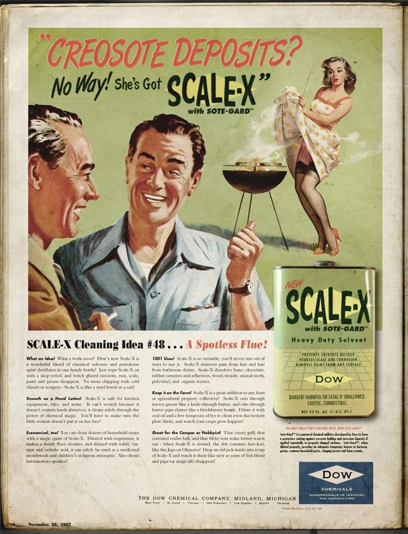 """Vintage advertisement - CREOSOTE DEPOSITS? No Way! She's Got SCALEX"""" with SOTE-GARD NEW SCALEX with SOTE-GARD"""" Heavy Duty Solvent SCALE-X Cleaning Idea #48... A Spotless Flue! PREVENTS CREOSOTE JUILDUP What an Idea! What a work-saver! Dow's new Scale-X is a wonderful blend of chemical solvents and petroleum spirit distillates in one handy bottle! Just wipe Scale-X on with a shop towel, and watch glazed creosote, rust, scale, paint and grease disappear. No more chipping with cold chisels or scrap"""