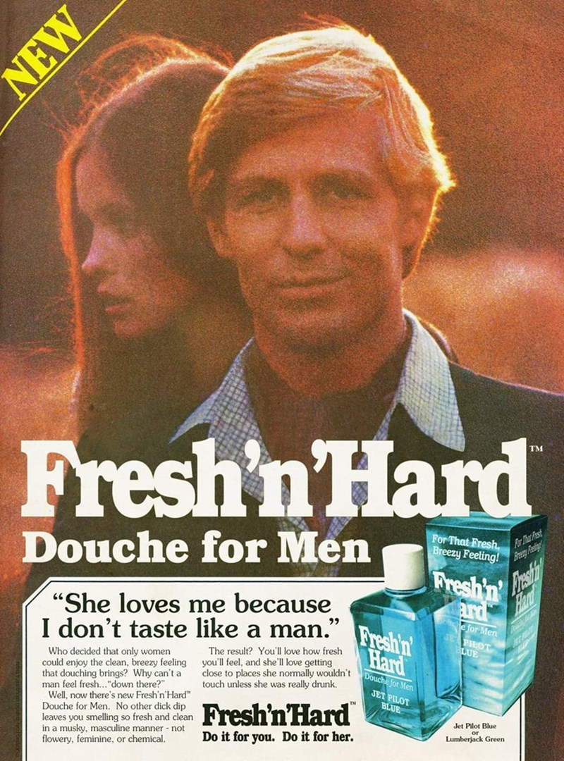 """Poster - TM Fresh'n'Hard For That Fresh, Breezy Feeling! For That Past Douche for Men Fresh'n Hant ard """"She loves me because I don't taste like a man."""" Fresh'n e for Men JEPHOT BLUE Hard The result? You'll love how fresh you'll feel, and she'll love getting close to places she normally wouldn't touch unless she was really drunk. Who decided that only women could enjoy the clean, breezy feeling that douching brings? Why can't a man feel fresh...""""down there?"""" Well, now there's new Fresh'n'Hard"""" Do"""