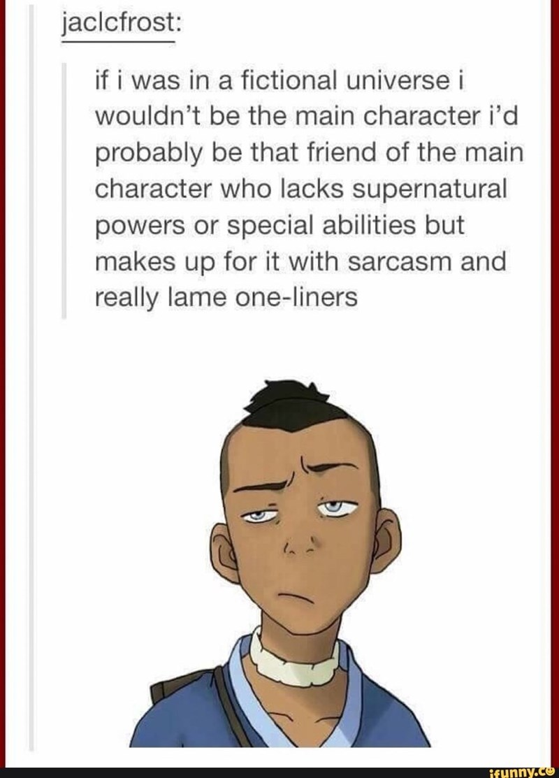 Face - jaclcfrost: if i was in a fictional universe i wouldn't be the main character i'd probably be that friend of the main character who lacks supernatural powers or special abilities but makes up for it with sarcasm and really lame one-liners ifunny.co
