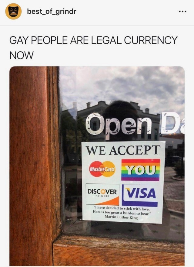 """Text - A best_of_grindr ... GAY PEOPLE ARE LEGAL CURRENCY NOW Оpen D WE ACCEPT MasterCard Y OU DISCOVER VISA NETWORK """"I have decided to stick with love. Hate is too great a burden to bear."""" Martin Luther King"""