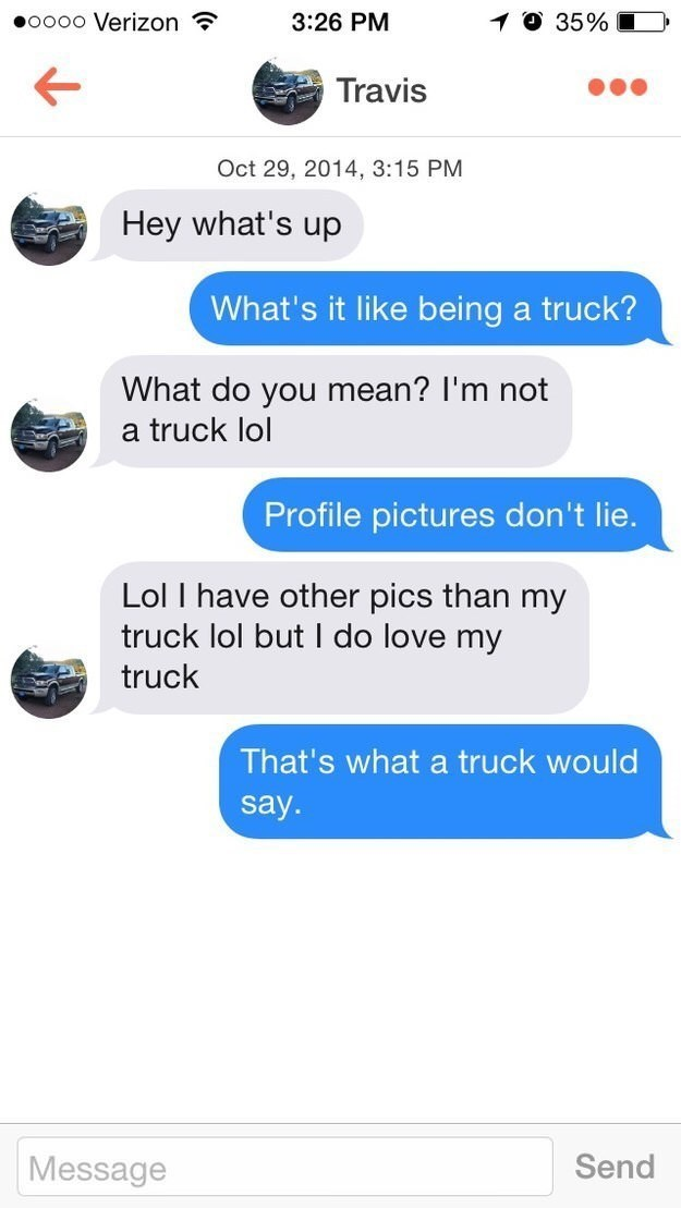 Text - oo0o Verizon ? 3:26 PM 10 35% Travis Oct 29, 2014, 3:15 PM Hey what's up What's it like being a truck? What do you mean? l'm not a truck lol Profile pictures don't lie. Lol I have other pics than my truck lol but I do love my truck That's what a truck would say. Message Send