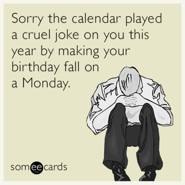 Text - Sorry the calendar played a cruel joke on you this year by making your birthday fall on a Monday. somee cards