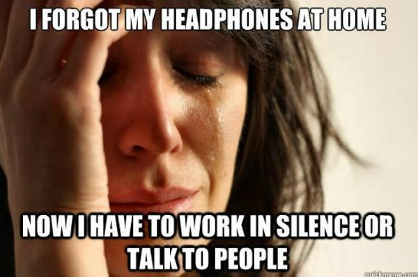 Text - I FORGOT MY HEADPHONES AT HOME NOW I HAVE TO WORK IN SILENCE OR TALK TO PEOPLE mecom