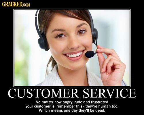 Face - GRACKED.COM CUSTOMER SERVICE No matter how angry, rude and frustrated your customer is, remember this - they're human too. Which means one day they'll be dead.