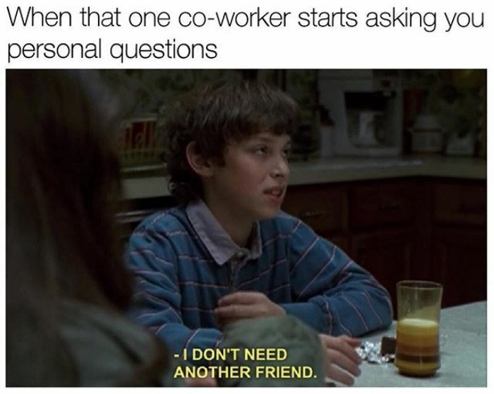 Photo caption - When that one co-worker starts asking you personal questions - I DON'T NEED ANOTHER FRIEND.