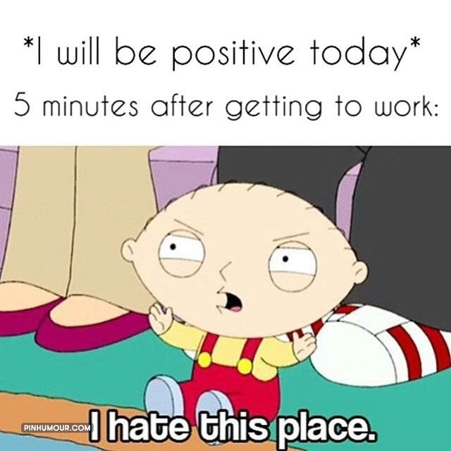 Cartoon - *I will be positive today* 5 minutes after getting to work: Ihate this place. PINHUMOUR.COM