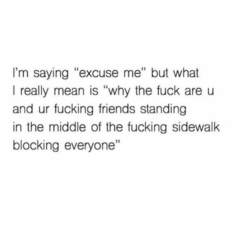 """Text - I'm saying """"excuse me"""" but what I really mean is """"why the fuck are u and ur fucking friends standing in the middle of the fucking sidewalk blocking everyone"""""""