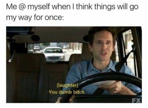 Vehicle - Me @ myself when I think things will go my way for once: [laughter] -You dumb bitch. FX