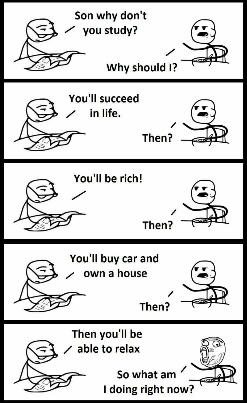 Text - Son why don't you study? Why should I? You'll succeed in life. Then? You'll be rich! Then? You'll buy car and / own a house Then? Then you'll be / able to relax So what am I doing right now?