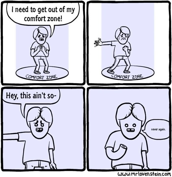 White - I need to get out of my comfort zone! COMFORT ZONE COMFORT ZONE Hey, this ain't so- never again. Www.mrlovenstein.com