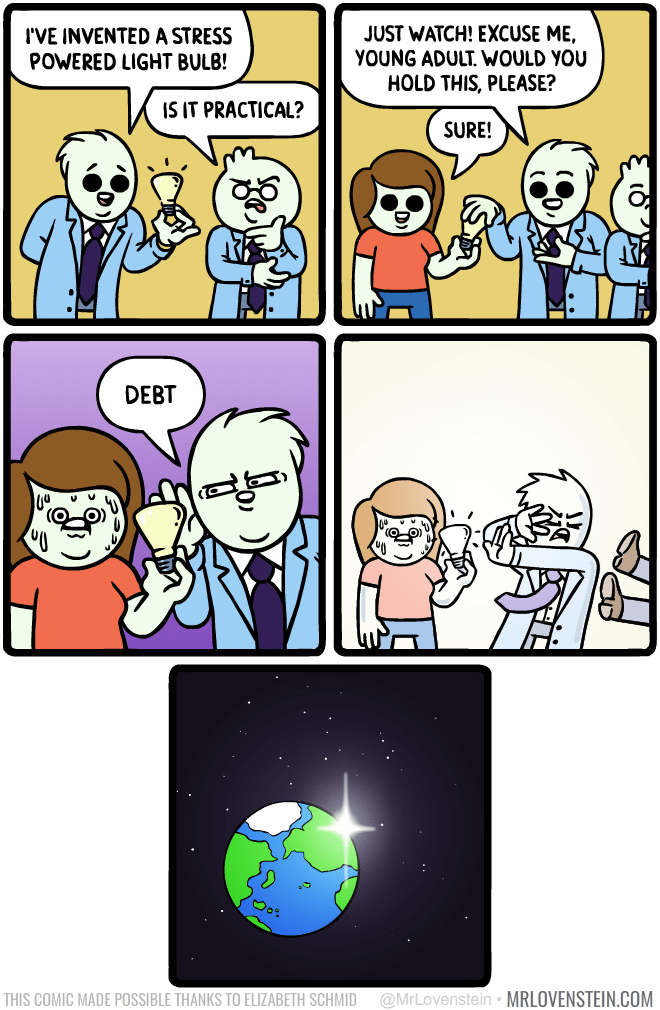 Cartoon - I'VE INVENTED A STRESS POWERED LIGHT BULB! JUST WATCH! EXCUSE ME, YOUNG ADULT. WOULD YOU HOLD THIS, PLEASE? IS IT PRACTICAL? SURE! DEBT THIS COMIC MADE POSSIBLE THANKS TO ELIZABETH SCHMID @MrLovenstein • MRLOVENSTEIN.COM