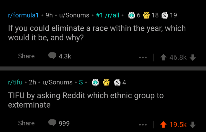 Text - r/formula1 • 9h • u/Sonums • #1 /r/all 18 S 19 If you could eliminate a race within the year, which would it be, and why? Share 4.3k 46.8k r/tifu • 2h • u/Sonums • S • TIFU by asking Reddit which ethnic group to exterminate Share 999 19.5k