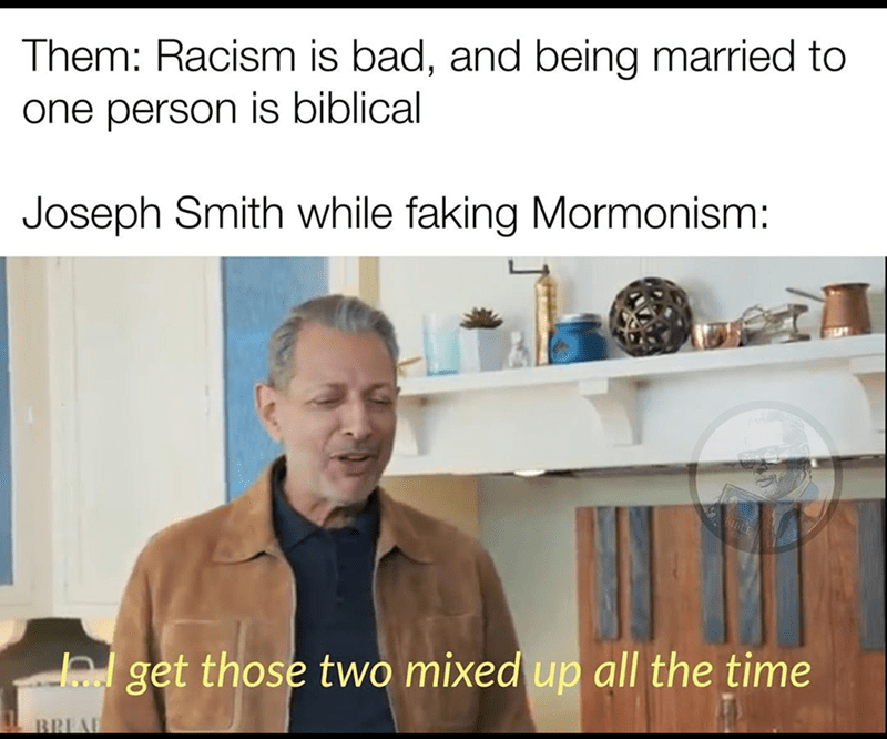 Photo caption - Them: Racism is bad, and being married to one person is biblical Joseph Smith while faking Mormonism: hl get those two mixed up all the time BREAD