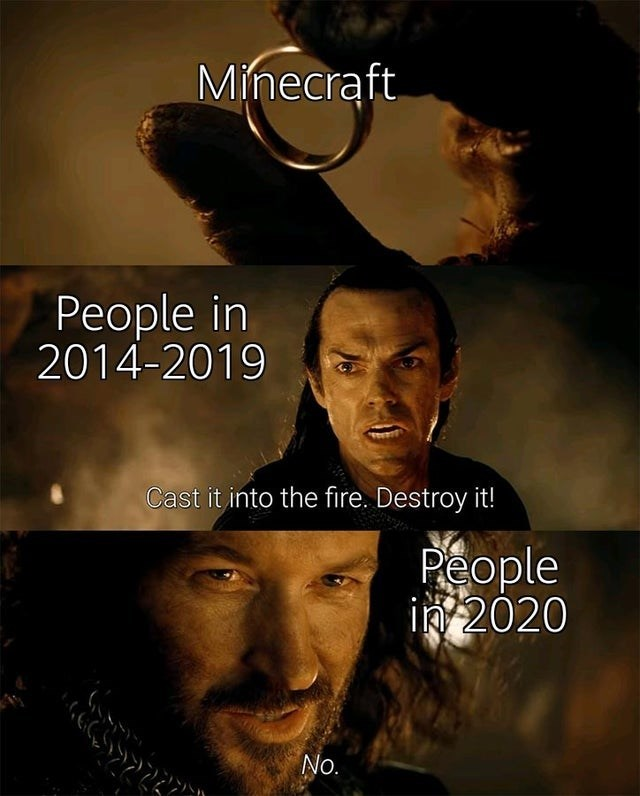 Movie - Minecraft People in 2014-2019 Cast it into the fire. Destroy it! People in 2020 No.