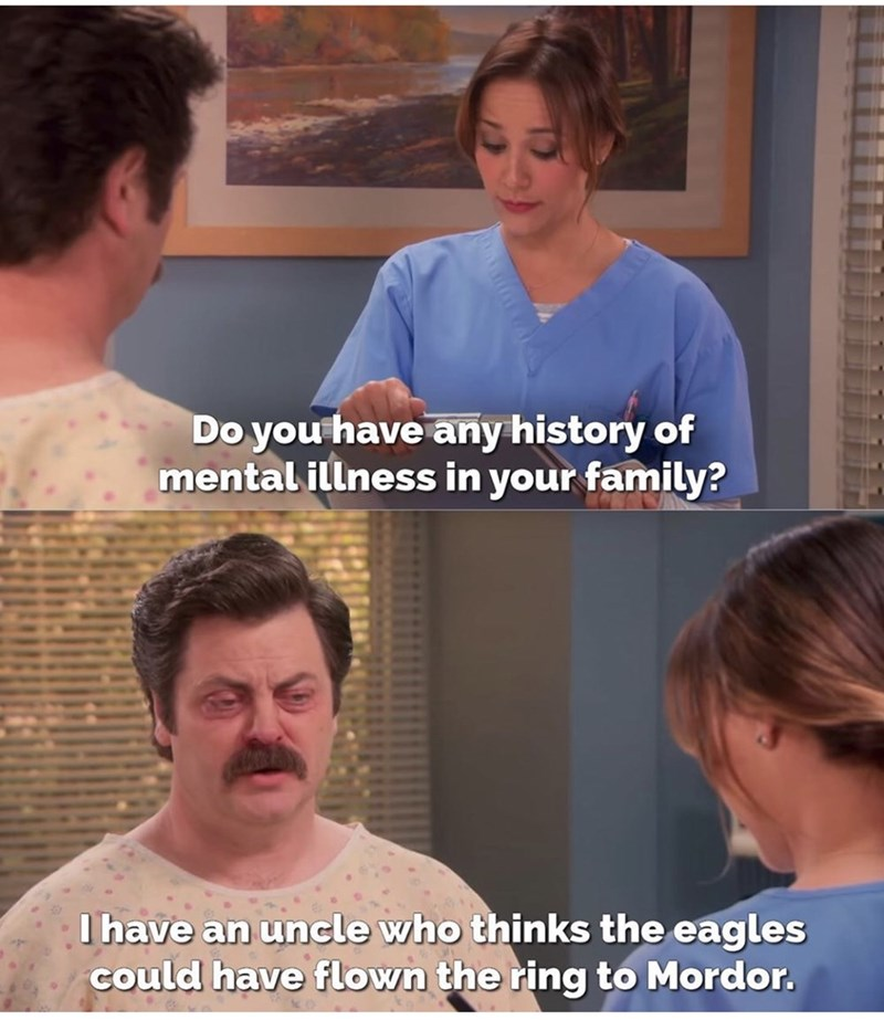 Nose - Do you have any history of mental illness in your family? I have an uncle who thinks the eagles could have flown the ring to Mordor.