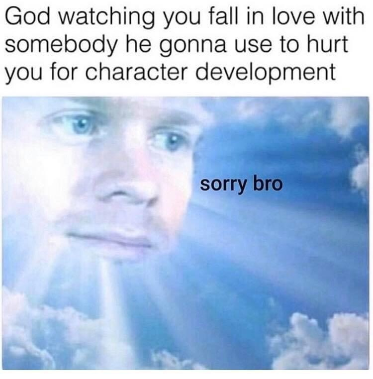 Text - God watching you fall in love with somebody he gonna use to hurt you for character development sorry bro