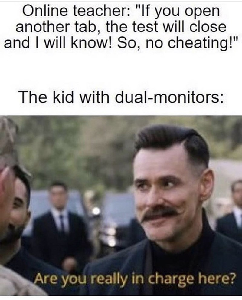 """People - Online teacher: """"If you open another tab, the test will close and I will know! So, no cheating!"""" The kid with dual-monitors: Are you really in charge here?"""