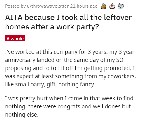 Text - Posted by u/throwawayplatter 21 hours ago AITA because I took all the leftover homes after a work party? Asshole I've worked at this company for 3 years. my 3 year anniversary landed on the same day of my SO proposing and to top it off I'm getting promoted. I was expect at least something from my coworkers. like small party, gift, nothing fancy. I was pretty hurt when I came in that week to find nothing. there were congrats and well dones but nothing else.