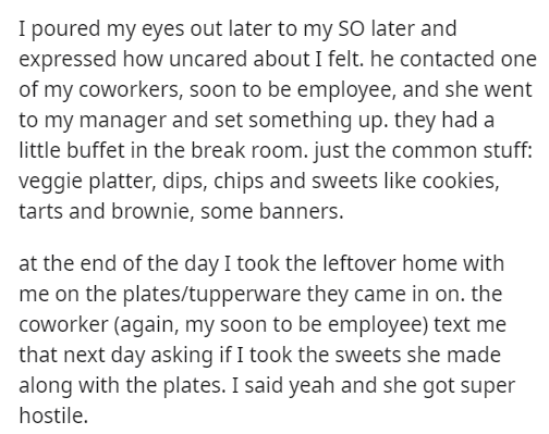 Text - I poured my eyes out later to my SO later and expressed how uncared about I felt. he contacted one of my coworkers, soon to be employee, and she went to my manager and set something up. they had a little buffet in the break room. just the common stuff: veggie platter, dips, chips and sweets like cookies, tarts and brownie, some banners. at the end of the day I took the leftover home with me on the plates/tupperware they came in on. the coworker (again, my soon to be employee) text me that