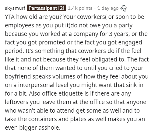 Text - skysmurf Partassipant [2] 1.4k points · 1 day ago YTA how old are you? Your coworkers( or soon to be employees as you put it)do not owe you a party because you worked at a company for 3 years, or the fact you got promoted or the fact you got engaged period. It's something that coworkers do if the feel like it and not because they feel obligated to. The fact that none of them wanted to until you cried to your boyfriend speaks volumes of how they feel about you on a interpersonal level you