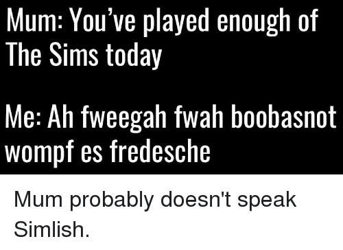 Text - Mum: You've played enough of The Sims today Me: Ah fweegah fwah boobasnot wompf es fredesche Mum probably doesn't speak Simlish.