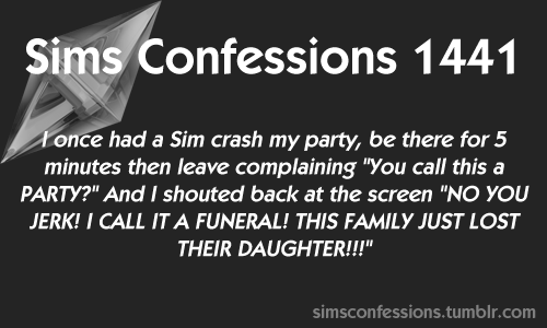 """Text - Sims Confessions 1441 Tonce had a Sim crash my party, be there for 5 minutes then leave complaining """"You call this a PARTY?"""" And I shouted back at the screen """"NO YOU JERK! I CALL IT A FUNERAL! THIS FAMILY JUST LOST THEIR DAUGHTER!!!"""" simsconfessions.tumblr.com"""