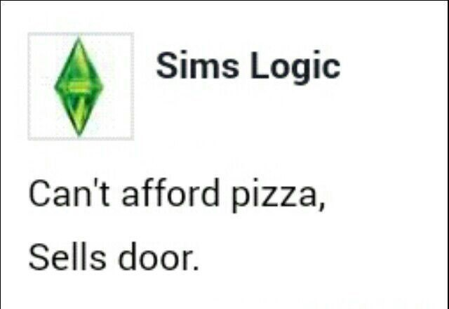 Text - Sims Logic Can't afford pizza, Sells door.