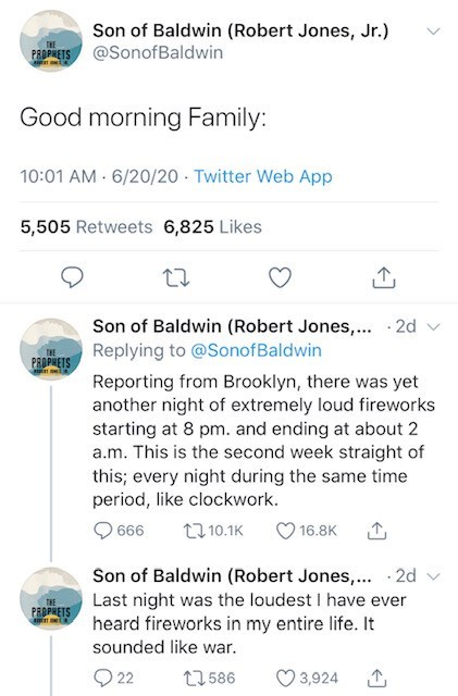 Text - Son of Baldwin (Robert Jones, Jr.) THE PEDPRETS @SonofBaldwin Good morning Family: 10:01 AM - 6/20/20 · Twitter Web App 5,505 Retweets 6,825 Likes Son of Baldwin (Robert Jones,... · 2d Replying to @SonofBaldwin THE PROPHETS Reporting from Brooklyn, there was yet another night of extremely loud fireworks starting at 8 pm. and ending at about 2 a.m. This is the second week straight of this; every night during the same time period, like clockwork. 666 27 10.1K 16.8K Son of Baldwin (Robert Jo